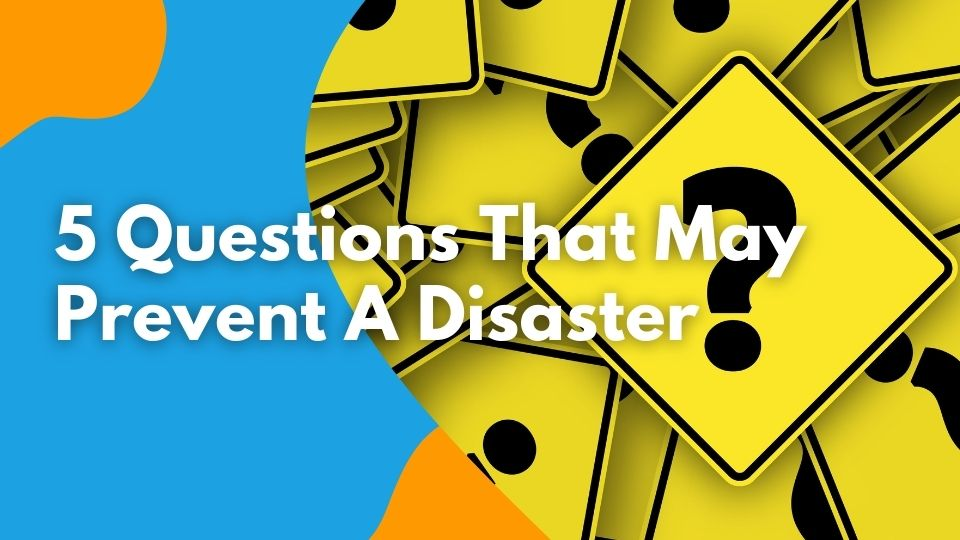 5 Questions That May Prevent A Disaster